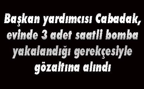 Cabadak'ın evinde 3 adet zaman ayarlı bomba bulundu iddiası